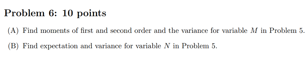 Problem 6: 10 points A) Find moments of first and second order and the variance for variable M in Problem 5 (B) Find expectation and variance for variable N in Problem 5.