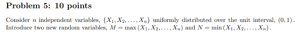 Problem 5: 10 points Consider n independent variables, {X1, X2,... , Xn} uniformly distributed over the unit interval, (0,1) Introduce two new random variables, M-max (Xi, X2,..., Xn) and N- min (X1, X2,... ,Xn)