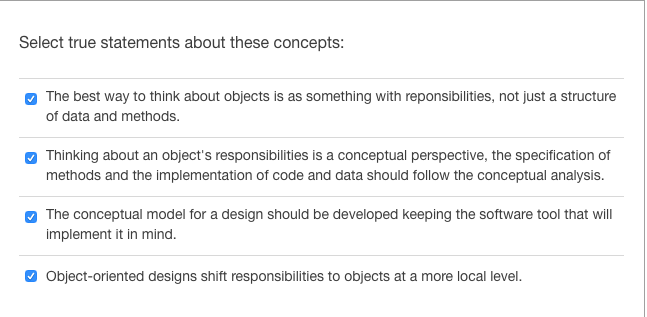 Select true statements about these concepts: The best way to think about objects is as something with reponsibilities, not just a structure of data and methods. Thinking about an objects responsibilities is a conceptual perspective, the specification of methods and the implementation of code and data should follow the conceptual analysis. The conceptual model for a design should be developed keeping the software tool that will implement it in mind. Object-oriented designs shift responsibilities to objects at a more local level.