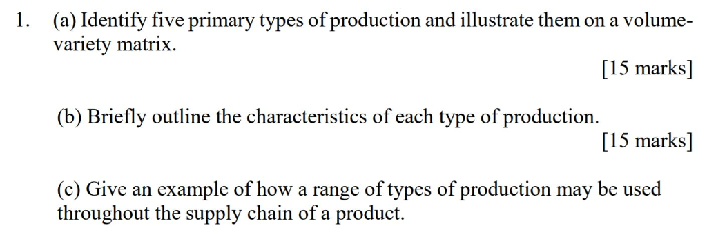 (a) Identify five primary types of production and illustrate them on a volume- variety matrix 1. [15 marks] (b) Briefly outline the characteristics of each type of production [15 marks] (c) Give an example of how a range of types of production may be used throughout the supply chain of a product.