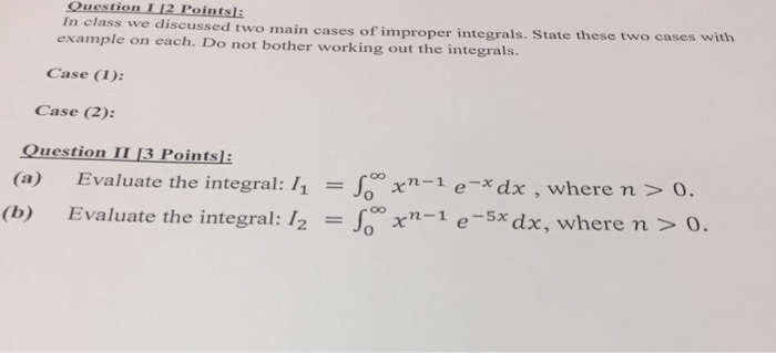 In class we discussed two example on each. Do main cases of improper integrals. State these two cases with not bother working out the integrals Case (I): Case (2): uestion I1 13 Points (a) Evaluate the integral: 11- xn-1 e-xdx , where n > 0. xn-i esx dx, where n > o 2-1 (b) Evaluate the integral: 12