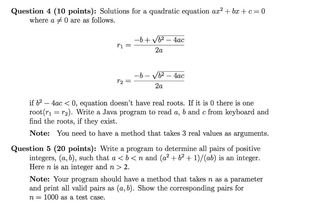 Question 4 (10 points): Solutions for a quadratic equation ax2 + bx + c = 0 where a 0 are as follows. 2a 2a if b2-4ac< 0, equation doesnt have real roots. If it is 0 there is one root r 2). Write a Java program to read a, b and c from keyboard and find the roots, if they exist. Note: You need to have a method that takes 3 real values as arguments. Question 5 (20 points): Write a program to determine all pairs of positive integers, (a, b), such that a b<n and (a2 +b21/(ab) is an integer Here n is an integer and n > 2. Note: Your program should have a method that takes n as a parameter and print all valid pairs as (a, b). Show the corresponding pairs for n 1000 as a test case. hat a < b< n and (a2 +b2