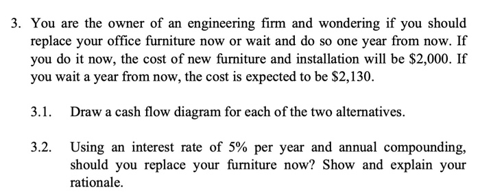 3. You are the owner of an engineering firm and wondering if you should replace your office furniture now or wait and do so one year from now. If you do it now, the cost of new furniture and installation will be $2,000. If you wait a year from now, the cost is expected to be $2,130. 3.1. Draw a cash flow diagram for each of the two alternatives. Using an interest rate of 5% per year and annual compounding, should you replace your furniture now? Show and explain your rationale. 32