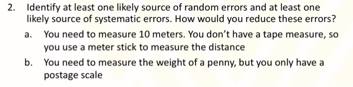 2. Identify at least one likely source of random errors and at least one likely source of systematic errors. How would you reduce these errors? a. You need to measure 10 meters. You dont have a tape measure, so you use a meter stick to measure the distance You need to measure the weight of a penny, but you only havea postage scale b.