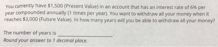 You currently have $1,500 (Present Value) in an account that has an interest rate of 6% per year compounded annually (1 times per year). You want to withdraw all your money when it reaches $3,000 (Future Value). In how many years will you be able to withdraw all your money? The number of years is Round your answer to 1 decimal place.