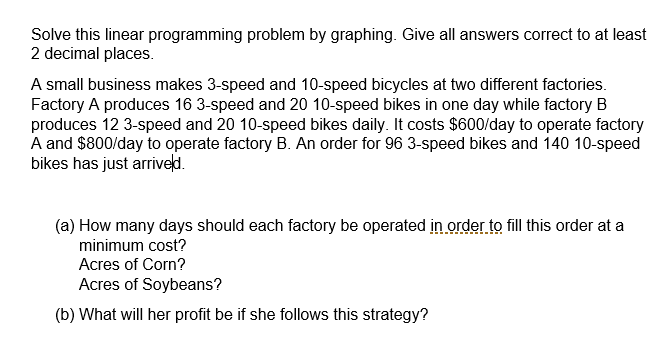 Solve this linear programming problem by graphing. Give all answers correct to at least 2 decimal places A small business makes 3-speed and 10-speed bicycles at two different factories. Factory A produces 16 3-speed and 20 10-speed bikes in one day while factory B produces 12 3-speed and 20 10-speed bikes daily. It costs $600/day to operate factory A and $800/day to operate factory B. An order for 96 3-speed bikes and 140 10-speed bikes has just arriveld. (a) How many days should each factory be operated in.order.to fill this order at a minimum cost? Acres of Corn? Acres of Soybeans? (b) What will her profit be if she follows this strategy?