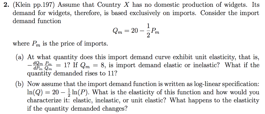 2. (Klein pp.197) Assume that Country X has no domestic production of widgets. Its demand for widgets, therefore, is based exclusively on imports. Consider the import demand functiorn 2m- 20- where Pm is the price of imports. a) At what quantity does this import demand curve exhibit unit elasticity, that is, dom 1? If Qm - 8, is import demand elastic or inelastic? What if the quantity demanded rises to 11? (b) Now assume that the import demand function is written as log-linear specification In(Q-20-1 In(P). What is the elasticity of this function and how would you characterize it: elastic, inelastic, or unit elastic? What happens to the elasticity if the quantity demanded changes?