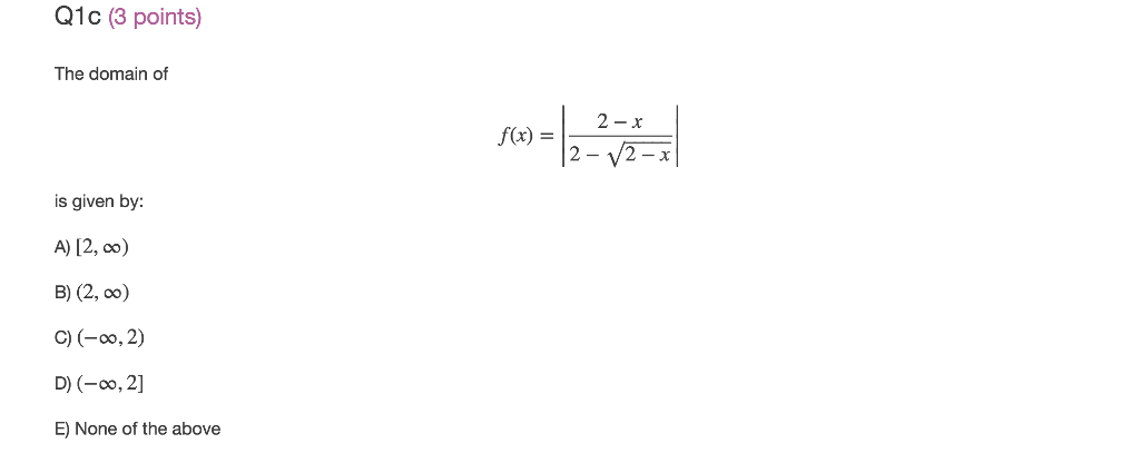 QIC (3 points) The domain of 2-x f(x) =1 is given by: A) 12, oo) c) (-00,2) D) (-00, 21 E) None of the above