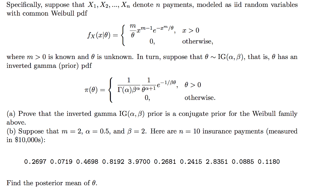 Specifically, suppose that Xi, X2, .., Xn denote n payments, modeled as iid random variables with common Weibull pdf 0, otherwise, where m > 0 is known and θ is unknown. In turn, suppose that θ ~ IG(α, β), that is, θ has an inverted gamma (prior) pdf 0, otherwise (a) Prove that the inverted gamma IG(α, β) prior is a conjugate prior for the Weibull family above. (b) Suppose that m-2, α-05, and β-2. Here are n-10 insurance payments (measured in $10,000s): 0.2697 0.0719 0.4698 0.8192 3.9700 0.2681 0.2415 2.8351 0.0885 0.1180 Find the posterior mean of