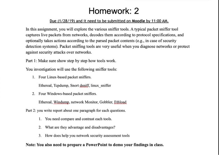 Homework: 2 Due (1/28/19) and it need to be submitted on Moodle by 11:00 AM In this assignment, you will explore the various sniffer tools. A typical packet sniffer tool captures live packets from networks, decodes them according to protocol specifications, and optionally takes actions according to the parsed packet contents (e.g., in case of security detection systems). Packet sniffing tools are very useful when you diagnose networks or protect against security attacks over networks Part Make sure show step by step how tools work. You investigation will use the following sniffer tools: 1. Four Linux-based packet sniffers. Ethereal, Tepdump, Snort dsnitf, linux_sniffer 2. Four Windows-based packet sniffers Ethereal, Windump, network Monitor, Gobbler, Ethload Part 2: you write report about one paragraph for each questions 1. 2. 3. You need compare and contrast each tools. What are they advantage and disadvantages? How does help you network security assessment tools Note: You also need to prepare a PowerPoint to demo your findings in class