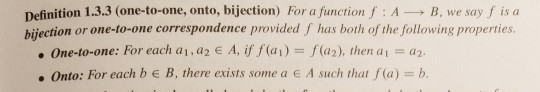 Definition 1.3.3 (one-to-one, onto, bijection) For a function f : AB, we say f is a ection or one-to-one correspondence provided f has both of the following properties. . 0ne-to-one: For each ai , a 2 E A, if f (al) :: f(a2), then a,-a2. Onto: For each b e B, there exists some a e A such that f(a) b
