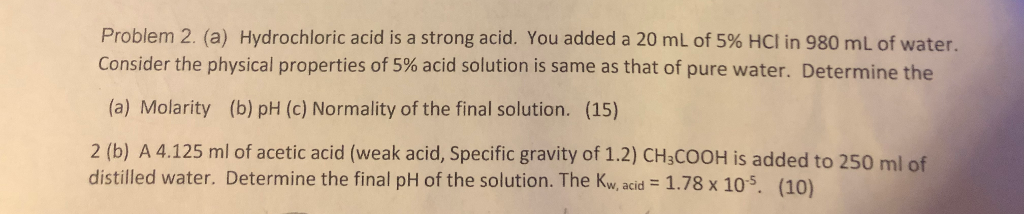 Problem 2, (a) Hydrochloric acid is a strong acid. You added a 20 mL of 5% HCl in 980 mL of water Consider the physical properties of 5% acid solution is same as that of pure water. Determine the (a) Molarity (b) pH (c) Normality of the final solution. (15) 2 (b) A 4.125 ml of acetic acid (weak acid, Specific gravity of 1.2) CHsCOOH is added to 250 ml of distilled water. Determine the final pH of the solution. The Kw, acid 1.78 x 105. (10)