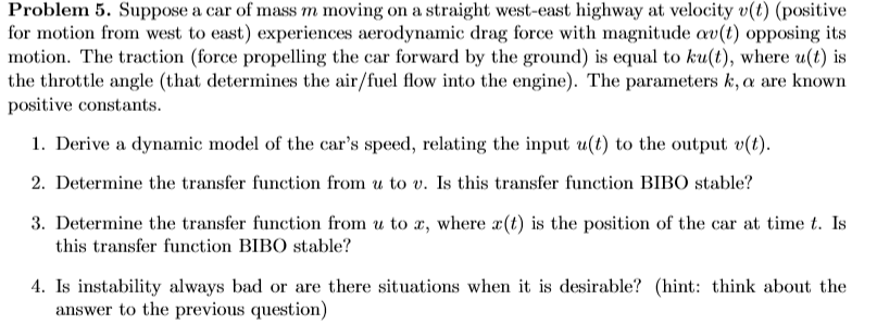 Problem 5. Suppose a car of mass m moving on a straight west-east highway at velocity v(t) (positive tor motion rom west to east experiences aerodynamic drag orce with magnitude αυ opposing its motion. The traction (force propelling the car forward by the ground) is equal to ku(t), where u(t) is the throttle angle (that determines the air/fuel flow into the engine). The parameters k, a are known positive constants. 1. Derive a dynamic model of the cars speed, relating the input u(t) to the output v(t) 2. Determine the transfer function from u to v. Is this transfer function BIBO stable? 3. Determine the transfer function from u to , where (t) is the position of the car at time t. Is this transfer function BIBO stable? 4. Is instability always bad or are there situations when it is desirable? (hint: think about the answer to the previous question)