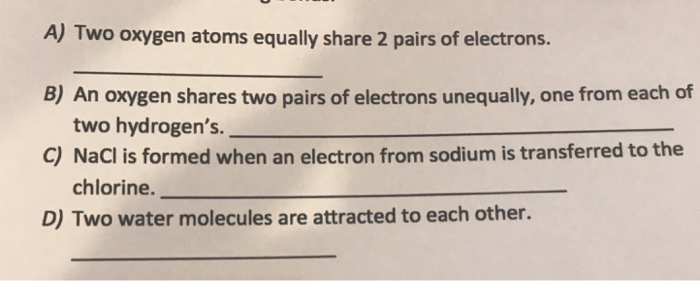 A) Two oxygen atoms equally share 2 pairs of electrons. B) An oxygen shares two pairs of electrons unequally, one from each of two hydrogens. C) NaCl is formed when an electron from sodium is transferred to the chlorine. D) Two water molecules are attracted to each other.
