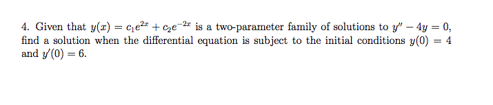 4. Given that y(x)ce2* +ce2r is a two-parameter family of solutions to y -4y 0, find a solution when the differential equation is subject to the initial conditions y(0) = 4 and y(0-6.
