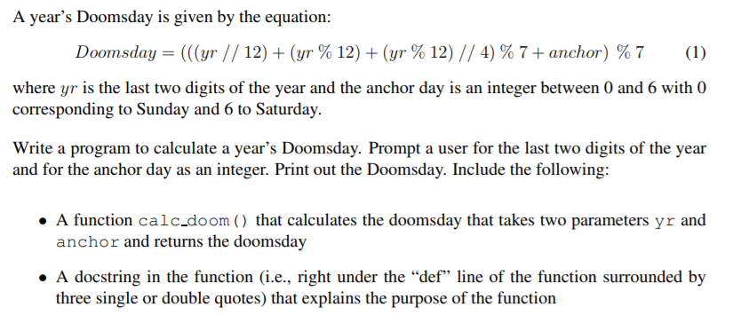A years Doomsday is given by the equation Doornsday-((gr. // 12) + (yr % 12) + (yr % 12) // 4) % 7 + anchor) % 7 (1) where yr is the last two digits of the year and the anchor day is an integer between 0 and 6 with 0 corresponding to Sunday and 6 to Saturday. Write a program to calculate a years Doomsday. Prompt a user for the last two digits of the year and for the anchor day as an integer. Print out the Doomsday. Include the following: A function calc.doom that calculates the doomsday that takes two parameters yr and anchor and returns the doomsday ·A docstring in the function (i.e., right under the def line of the function surrounded by three single or double quotes) that explains the purpose of the function