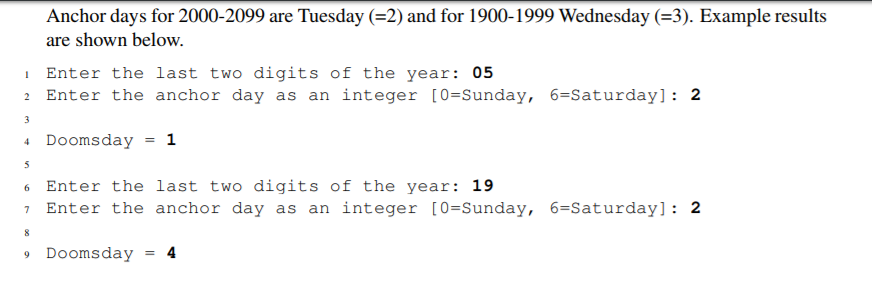 Anchor days for 2000-2099 are Tuesday (-2) and for 1900-1999 Wednesday (-3). Example results are shown below. Enter the last two digits of the year: 05 2 Enter the anchor day as an integer [0-Sunday, 6-Saturday]: 2 Doomsday-1 6 Enter the last two digits of the year: 19 7 Enter the anchor day as an integer [0-Sunday, 6-Saturday]: 2 9 Doomsday - 4
