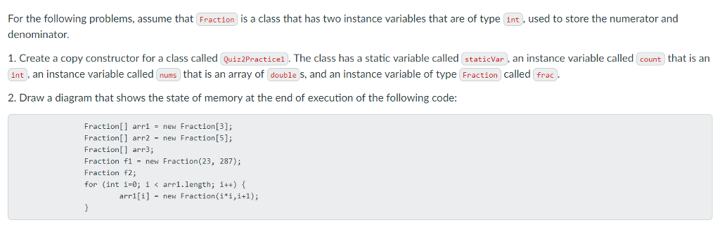 For the following problems, assume that Fraction is a class that has two instance variables that are of type int, used to store the numerator and denominator 1. Create a copy constructor for a class called Quiz2Practice1). The class has a static variable called staticVar, an instance variable called count that is an int, an instance variable called nums that is an array of double s, and an instance variable of type Fraction called frac. 2. Draw a diagram that shows the state of memory at the end of execution of the following code: Fraction[] arr1-new Fraction[3] Fraction[] arr2 - new Fraction[5]; Fraction[] arr3; Fraction f1 - new Fraction(23, 287) Fraction f2; for (int 1-0; i < arr1.length; 1++) arr1[1] -new Fraction(H,1+1);