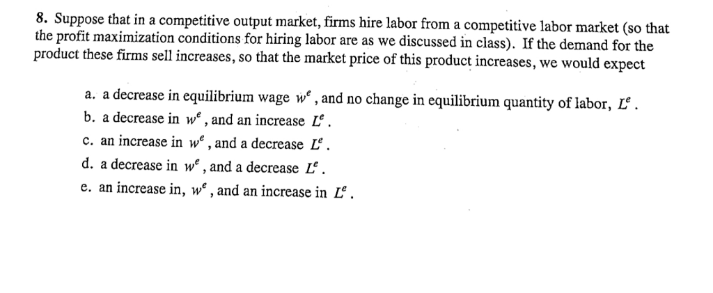 8. Suppose that in a competitive output market,firms hire labor from a competitive labor market (so that the profit maximization conditions for hiring labor are as we discussed in class). If the demand for the product these firms sell increases, so that the market price of this product increases, we would expect a. a decrease in equilibrium wage we,and no change in equilibrium quantity of 1 b. a decrease in w, and an increase L c. an increase in we, and a decrease L. d. a decrease in w*, and a decrease L. e. an increase in, we, and an increase in