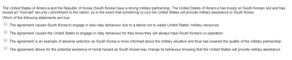 The United States of America and the Republic of Korea (South Korea) have a strong military partnership. The United States of America has troops on South Korean soil and has issued an ironclad security commitment to the nation, so in the event that something occurs the United States will provide military assistance to South Korea. Which of the following statements are true The agreement causes South Korea to engage in less risky behaviour due to a desire not to waste United States military resources. The agreement causes the United States to engage in risky behaviour for they know they will always have South Koreas co-operation. The agreement is an example of adverse selection as South Korea is more informed about the military situation and thus has lowered the quality of the military partnership. The agreement allows for the potential existence of moral hazard as South Korea may change its behaviour knowing that the United States will provide military assistance