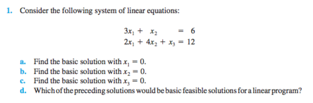 1. Consider the following system of linear equations 3x, + x2 a. Find the basic solution with x,-0 b. Find the basic solution withx2-0 c. Find the basic solution with x0 d. Whichof the preceding solutions would be basic feasible solutions for a linear program?