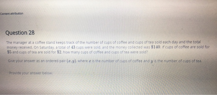 Content attribution Question 28 The manager at a coffee stand keeps track of the number of cups of coffee and cups of tea sold each day and the total money received. On Saturday, a total of 43 cups were sold, and the money collected was $140. If cups of coffee are sold for $5 and cups of tea are sold for $2. how many cups of coffee and cups of tea were sold? Give your answer as an ordered pair (a,y) where z is the number of cups of coffee and gis the number of cups of tea Provide your answer below
