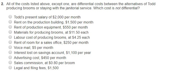 2. All of the costs listed above, except one, are differential costs between the alternatives of Todd producing brooms or staying with the janitorial service. Which cost is not differential? O Todds present salary of $2,000 per month Rent on the production building, $1,500 per month Rent of production equipment, $550 per month Materials for producing brooms, at $11.50 each O Labour cost of producing brooms, at $4.25 each O Rent of room for a sales office, $250 per month O Voice mail, $5 per month Interest lost on savings account, $1,100 per year Advertising cost, $450 per month Sales commission, at S0.80 per broom O Legal and filing fees, $1,500