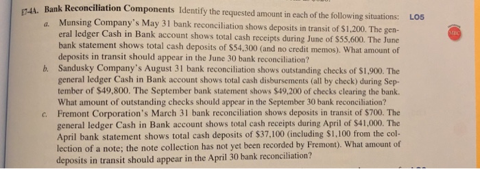 ank Reconciliation Components Identify the requested amount in each of the following situations: LO5 Munsing Companys May 31 bank reconciliation shows deposits in transit of $1,200. The gen eral ledger Cash in Bank account shows total cash receipts during June of $55,600. The June bank statement shows total cash deposits of $54,300 (and no credit memos). What amount of deposits in transit should appear in the June 30 bank reconciliation? Sandusky Companys August 31 bank reconciliation shows outstanding checks of $1,900. The general ledger Cash in Bank account shows total cash disbursements (all by check) during Sep- tember of $49,800. The September bank statement shows $49.200 of checks clearing the bank. What amount of outstanding checks should appear in the September 30 bank reconciliation? Fremont Corporations March 31 bank reconciliation shows deposits in transit of $700. The general ledger Cash in Bank account shows total cash receipts during April of $41,000. The April bank statement shows total cash deposits of $37,100 (including $1,100 from the col- lection of a note; the note collection h deposits in transit should appear in the April 30 bank reconciliation? b. c. as not yet been recorded by Fremont). What amount of
