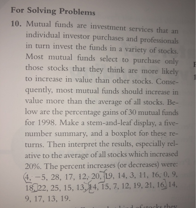 For Solving Problems 10. Mutual funds are investment services that an individual investor purchases and professionals in turn invest the funds in a variety of stocks. Most mutual funds select to purchase only those stocks that they think are more likely to increase in value than other stocks. Conse- quently, most mutual funds should increase in value more than the average of all stocks. Be- low are the percentage gains of 30 mutual funds for 1998. Make a stem-and-leaf display, a five- number summary, and a boxplot fon these re- turns. Then interpret the results, especially rel- ative to the average of all stocks which increased 20%. The percent increases (or decreases) were: 4,-5, 28, 17, 12, 20, 19, 14, 3, 11, t6, 0, 9, 18022, 25, 15, 13, 14,15, 7, 12, 19, 21, 16 14 9, 17, 13, 19.