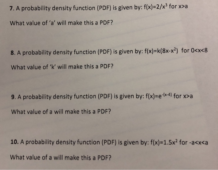 7. A probability density function (PDF) is given by: f(x)-21x3 for x>a What value of a will make this a PDF? 8. A probability density function (PDF) is given by: f(x) k(8x-x2) for 0<x<8 What value of k will make this a PDF? 9. A probability density function (PDF) is given by: f(x)-e.(x4) for x> a What value of a will make this a PDF? 10. A probability density function (PDF) is given by: f(x)-15x2 for-a<x<a What value of a will make this a PDF?