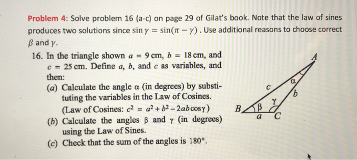 Problem 4: Solve problem 16 (a-c) on page 29 of Gilats book. Note that the law of sines produces two solutions since sin γ-sin(π-γ) . Use additional reasons to choose correct β and γ. 16. In the triangle shown a9 cm, b 18 cm, and c 25 cm. Define a, b, and c as variables, and then: (a) Calculate the angle a (in degrees) by substi- tuting the variables in the Law of Cosines. (Law of Cosines: c2a2+ b2 -2abcos) B (b) Calculate the angles B and y (in degrees) (c) Check that the sum of the angles is 180 using the Law of Sines.
