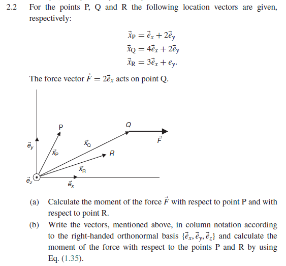 2.2 For the points P, Q and R the following location vectors are given, respectively The force vector F 2Ex acts on point Q Xa XP (a) Calculate the moment of the force F with respect to point P and with respect to point R. (b) Write the vectors, mentioned above, in column notation according to the right-handed orthonormal basis {ex-EyRA and calculate the moment of the force with respect to the points P and R by using Eq. (1.35)