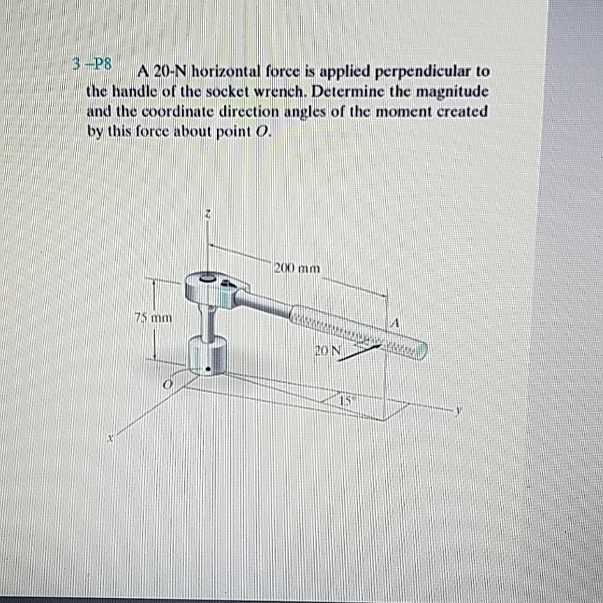 3-P8 3A 20-N horizontal force is applied perpendicular to the handle of the socket wrench. Determine the magnitude and the coordinate direction angles of the moment created by this force about point o 200 mm