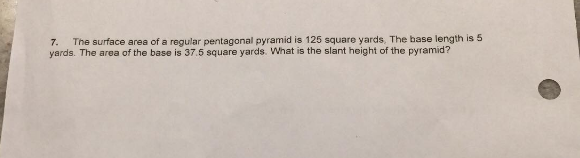 7. The surface area of a regular pentagonal pyramid is 125 square yards, The base length is 5 yards. The area of the base is