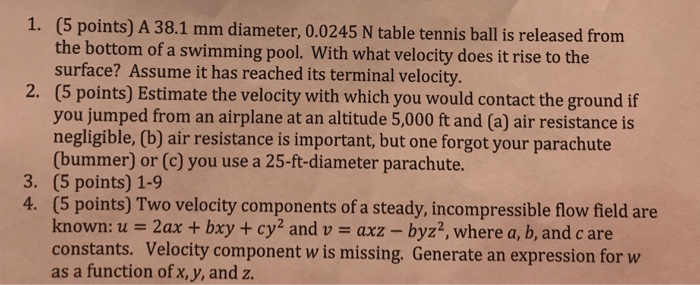 (5 points) A 38.1 mm diameter, 0.0245 N table tennis ball is released from the bottom of a swimming pool. With what velocity does it rise to the surface? Assume it has reached its terminal velocity. (5 points) Estimate the velocity with which you would contact the ground if you jumped from an airplane at an altitude 5,000 ft and (a) air resistance is negligible, (b) air resistance is important, but one forgot your parachute (bummer) or (c) you use a 25-ft-diameter parachute. (5 points) 1-9 (5 points) Two velocity components of a steady, incompressible flow field are known: u 2ax + bxy + cy2 and u-axz-byz2, where a, b, and c are constants. Velocity component w is missing. Generate an expression for w as a function ofx, y, and z. 1. 2. 3. 4.