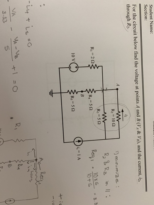 Student Name: Section: For the circuit below find the voltage at points A and B (VA& VB), and the current, i2, through R2. minimize: R2 = 10Ω R3 = 5 Ω R1-2Q 10x5 3.3 10 V ヤ, Red 3.33