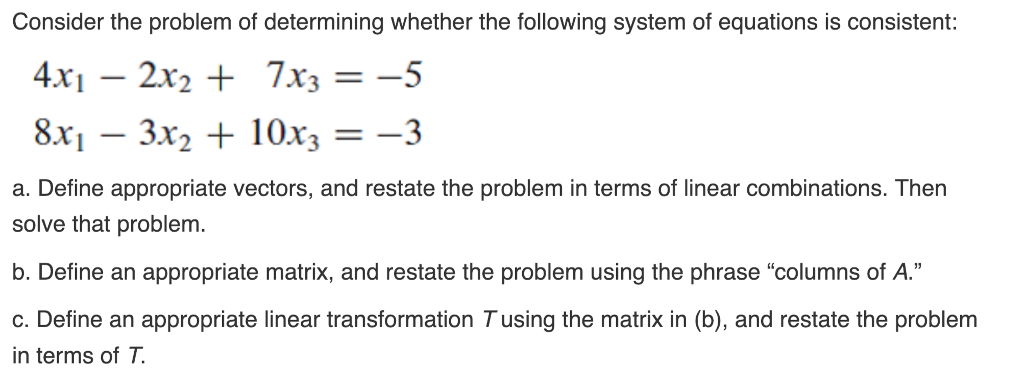 Consider the problem of determining whether the following system of equations is consistent: 4xi - 2x2 + 7x3-5 8x1- 3x2 + 10x3 --3 a. Define appropriate vectors, and restate the problem in terms of linear combinations. Then solve that problem b. Define an appropriate matrix, and restate the problem using the phrase columns of A. c. Define an appropriate linear transformation T using the matrix in (b), and restate the problem in terms of T,