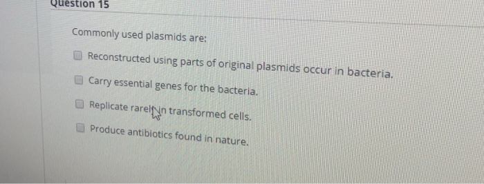 Question 15 Commonly used plasmids are: Reconstructed using parts of original plasmids occur in bacteria. Carry essential genes for the bacteria Replicate rarelin transformed cells Produce antibiotics found in nature. O Replicate rarelyin transformed cells.