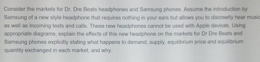 Consider the markets for Dr. Dre Beats headphones and Samsung phones. Assume the introduction by Samsung of a new style headphone that requires nothing in your ears but allows you to discreetly hear music as well as incoming texts and calls. These new headphones cannot be used with Apple devices. Using appropriate diagrams, explain the effects of this new headphone on the markets for Dr Dre Beats and Samsung phones explicitly stating what happens to demand, supply, equilibrium price and equilibrium quantity exchanged in each market, and why.