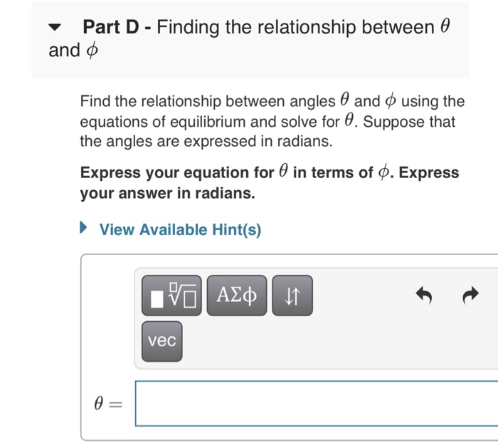 Part D - Finding the relationship between e and ф Find the relationship between angles and using the equations of equilibrium and solve for θ. Suppose that the angles are expressed in radians. Express your equation for θ in terms of φ. Express your answer in radians. View Available Hint(s) vec