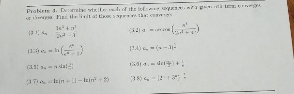 Problem 3. Determine whether each of the following sequences with given nth term converges rges. Find the limit of those sequences that converge: (3.1) an = 3n2+n (3.3) an = In (ene ) (3.5) a,-n sin倍) (3.7) an = In(n + 1)-In(n2 + 2) (32) an = arccos (2n (3.4) an (n +3) (3.6) a sin( (3.8) a.-(2n + 3)-- 2n2 3