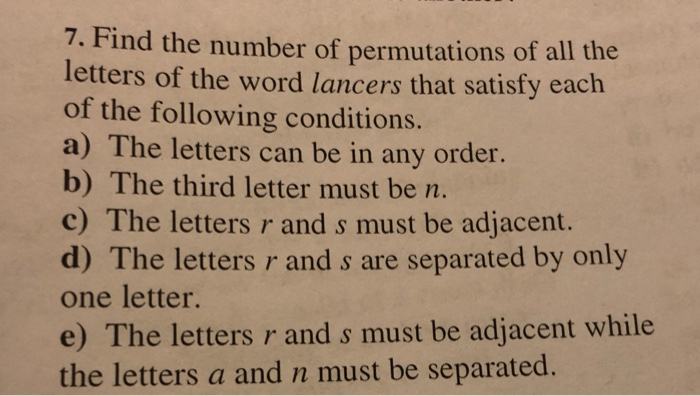 7. Find the number of permutations of all the letters of the word lancers that satisfy each of the following conditions. a) The letters can be in any order. b) The third letter must be m c) The letters r and s must be adjacent. d) The letters r and s are separated by only one letter. e) The letters r and s must be adjacent while the letters a and n must be separated.