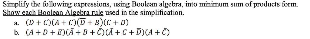 Simplify the following expressions, using Boolean algebra, into minimum sum of products form. Show each Boolean Algebra rule used in the simplification. b. (A+D+E)(A + B +C)(A + C + D)(A + С)