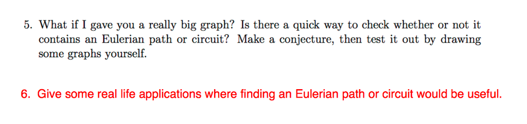 5. What if I gave you a really big graph? Is there a quick way to check whether or not it contains an Eulerian path or circuit? Make a conjecture, then test it out by drawing some graphs yourself. 6. Give some real life applications where finding an Eulerian path or circuit would be useful.