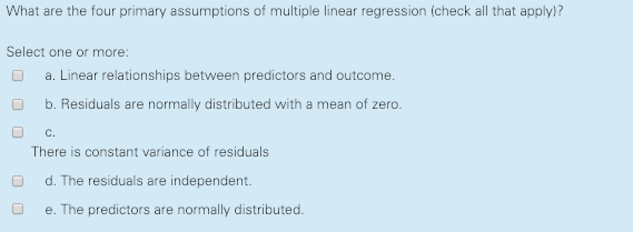 What are the four primary assumptions of multiple linear regression (check all that apply)? Select one or more: a. Linear relationships between predictors and outcome b. Residuals are normally distributed with a mean of zero. O c There is constant variance of residuals d. The residuals are independent O e. The predictors are normally distributed.