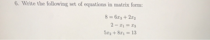 6. Write the following set of equations in matrix forrm 8 6r3 + 22 5x2 + 8x1 = 13