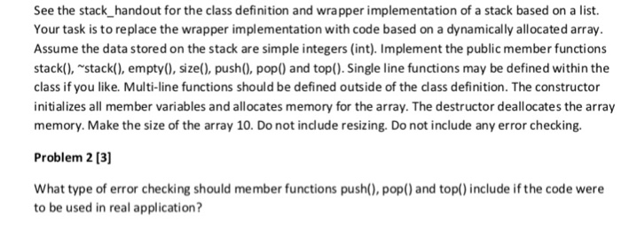 See the stack handout for the class definition and wrapper implementation of a stack based on a list. Your task is to replace the wrapper implementation with code based on a dynamically allocated array. Assume the data stored on the stack are simple integers (int). Implement the public member functions stack(), stack(), empty), size), push0, pop) and top().Single line functions may be defined within the class if you like. Multi-line functions should be defined outside of the dlass definition. The constructor initializes all member variables and allocates memory for the array. The destructor deallocates the array memory. Make the size of the array 10. Do not include resizing. Do not include any error checking. Problem 2 13] What type of error checking should member functions push(), pop() and top() include if the code were to be used in real application?