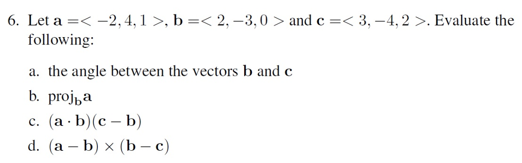 6. Let a--2,4,1 >, b-<2, -3,0 > and c< 3, -4,2 >. Evaluate the following: a. the angle between the vectors b and c b. projba C. (a . b)(c-b) d. (a -b) x (b - c)