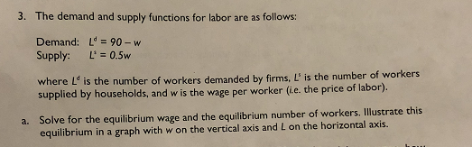 3. The demand and supply functions for labor are as follows: Demand: L 90- w Supply: Li=0.5w here Lo is the number of workers demanded by firms, L is the number of workers supplied by households, and w is the e per worker (ie. the price of labor). wag a. Solve for the equilibrium wage and the equilibrium number of workers.Ilustrate this equilibrium in a graph with w on the vertical axis and L on the horizontal axis.