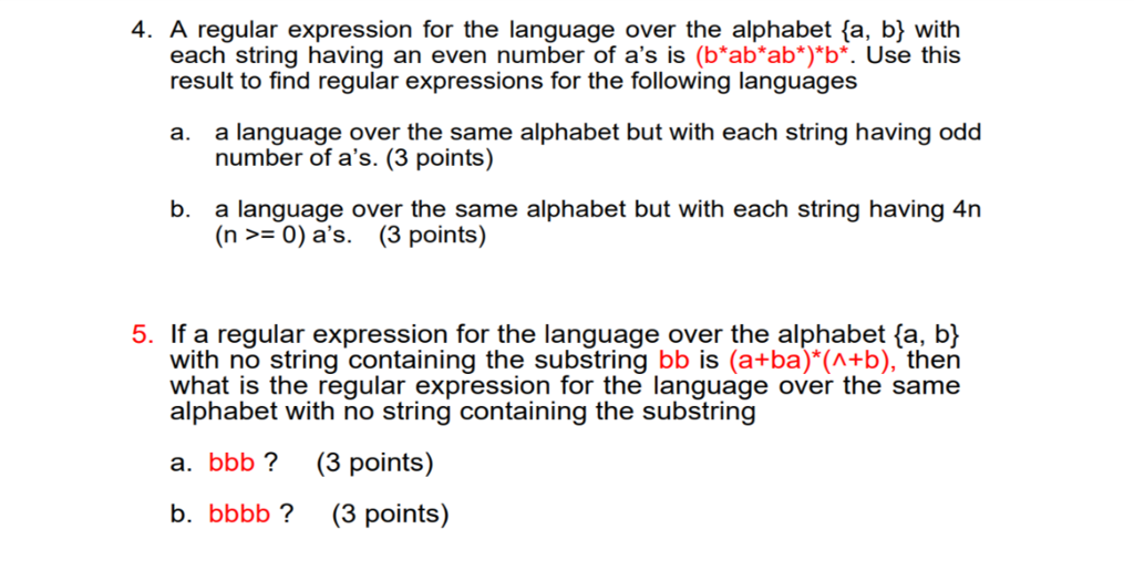 4. A regular expression for the language over the alphabet fa, b} with each string having an even number of as is (b*ab*ab*)*b*. Use this result to find regular expressions for the following languages a. a language over the same alphabet but with each string having odd number of as. (3 points) b. a language over the same alphabet but with each string having 4n (n >- 0) as. (3 points) 5. If a regular expression for the language over the alphabet (a, b) with no string containing the substring bb is (a+ba)*(A+b), then what is the regular expression for the language over the same alphabet with no string containing the substring a. bbb? (3 points) b. bbbb? (3 points)